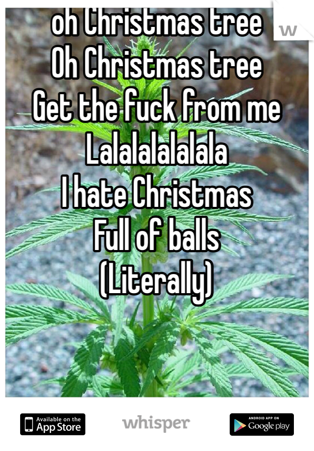 oh Christmas tree Oh Christmas tree Get the fuck from me Lalalalalalala I hate Christmas  Full of balls (Literally)