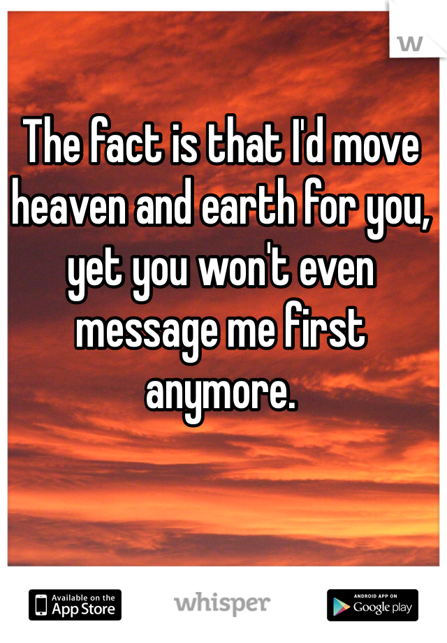 The fact is that I'd move heaven and earth for you, yet you won't even message me first anymore.