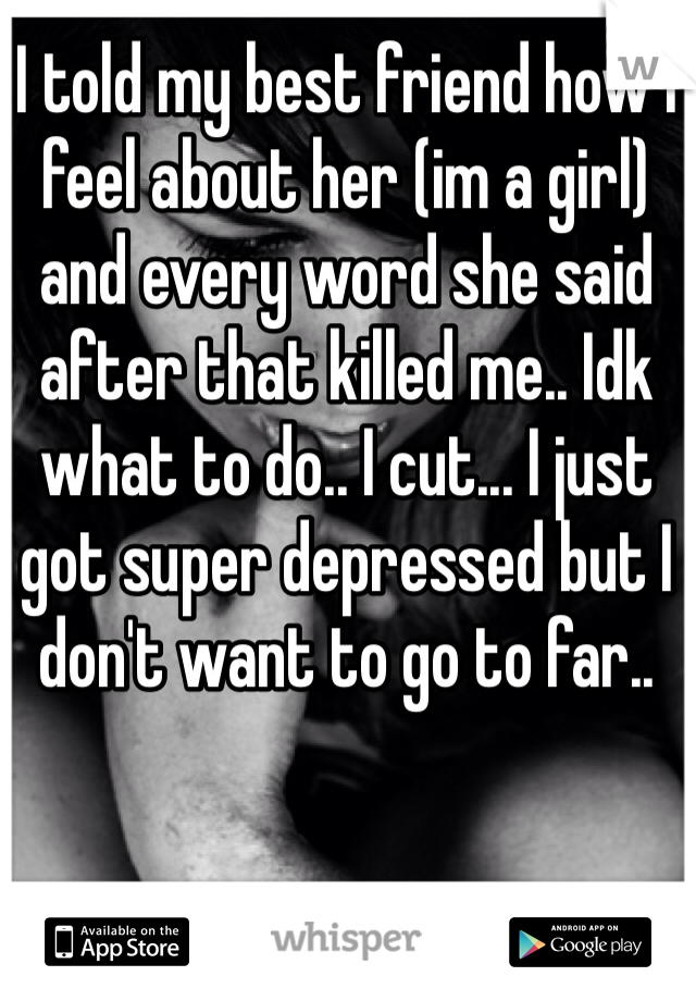 I told my best friend how I feel about her (im a girl) and every word she said after that killed me.. Idk what to do.. I cut... I just got super depressed but I don't want to go to far..