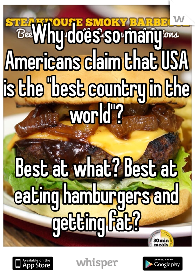 """Why does so many Americans claim that USA is the """"best country in the world""""?   Best at what? Best at eating hamburgers and getting fat?"""