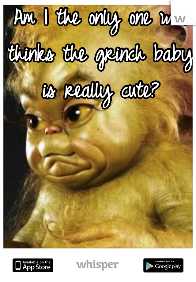 Am I the only one who thinks the grinch baby is really cute?