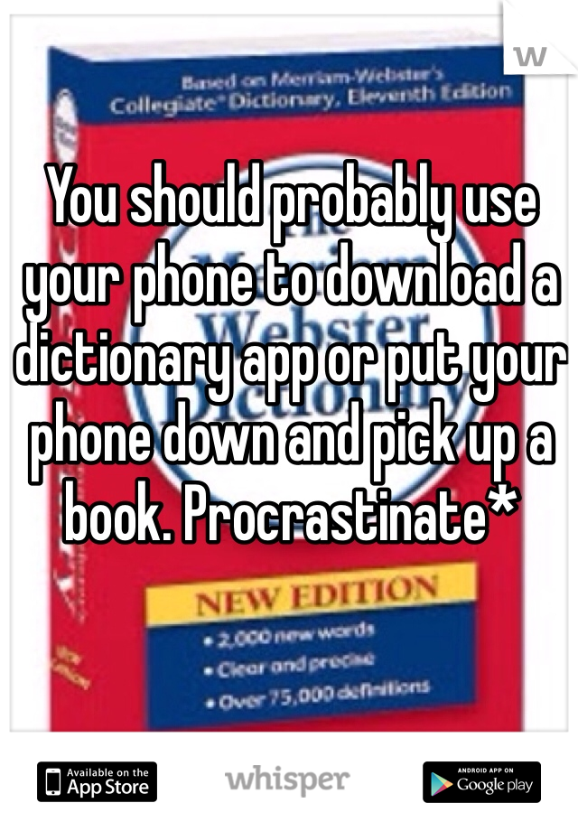 You should probably use your phone to download a dictionary app or put your phone down and pick up a book. Procrastinate*