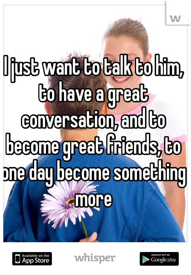 I just want to talk to him, to have a great conversation, and to become great friends, to one day become something more
