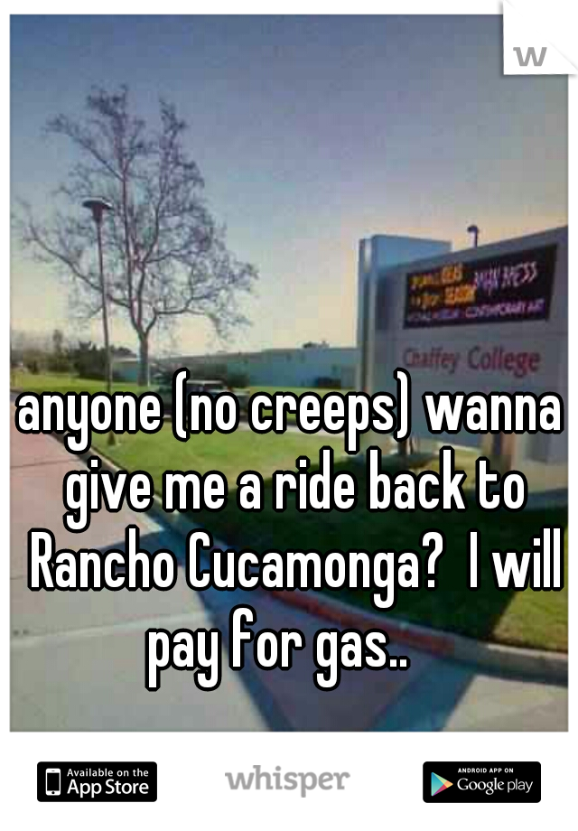 anyone (no creeps) wanna give me a ride back to Rancho Cucamonga?  I will pay for gas..
