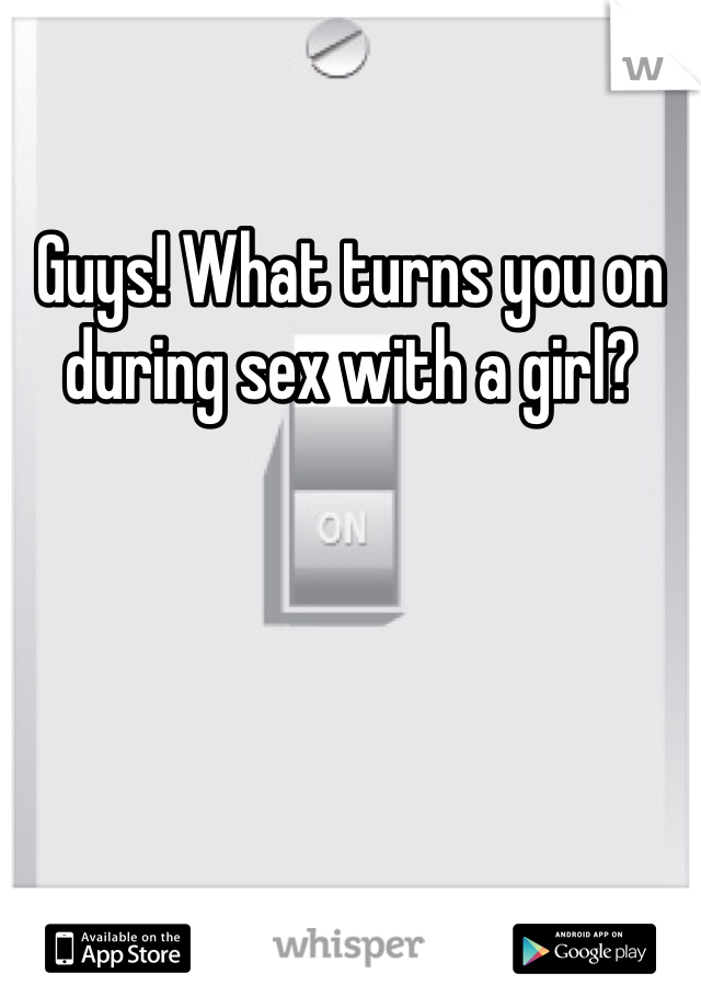 Guys! What turns you on during sex with a girl?