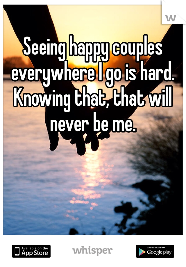 Seeing happy couples everywhere I go is hard. Knowing that, that will never be me.