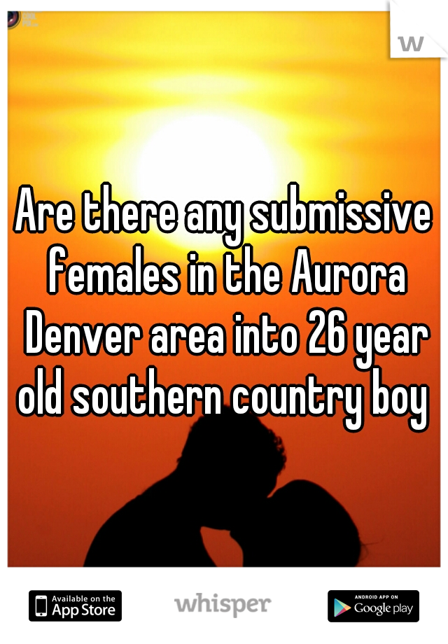 Are there any submissive females in the Aurora Denver area into 26 year old southern country boy