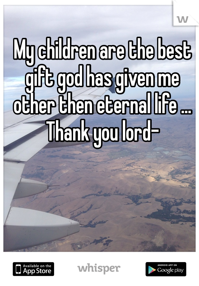My children are the best gift god has given me other then eternal life ... Thank you lord-
