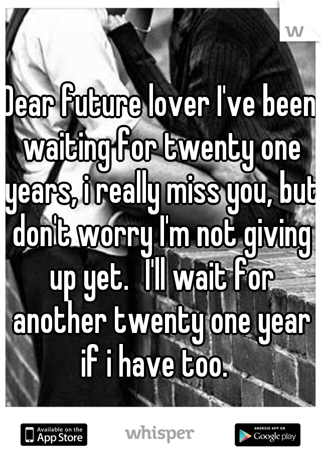 Dear future lover I've been waiting for twenty one years, i really miss you, but don't worry I'm not giving up yet. I'll wait for another twenty one year if i have too.