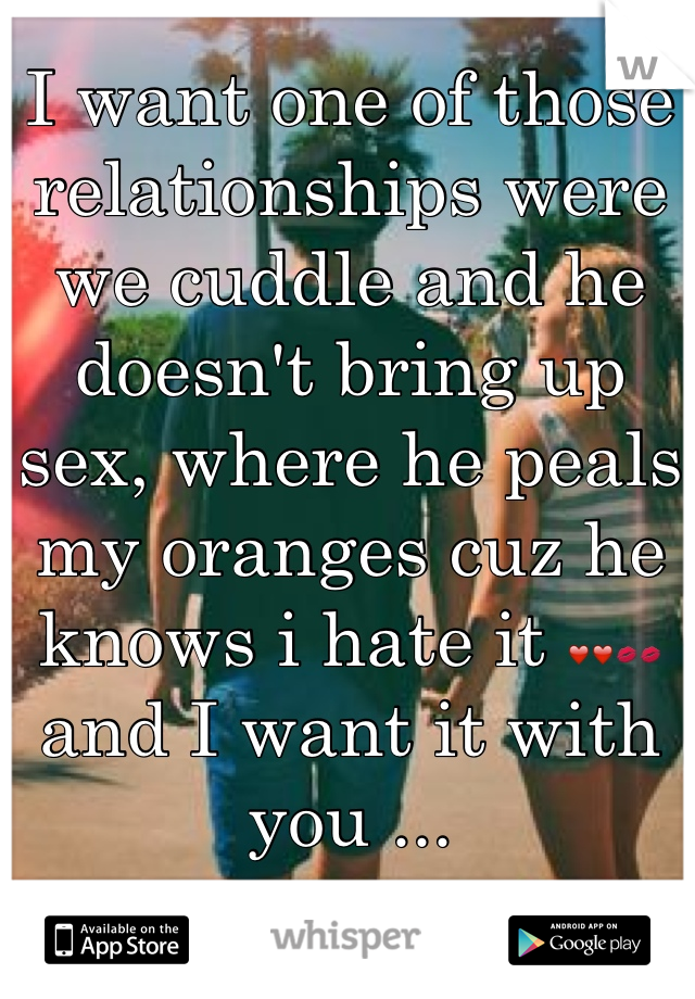I want one of those relationships were we cuddle and he doesn't bring up sex, where he peals my oranges cuz he knows i hate it ❤❤💋💋 and I want it with you ...