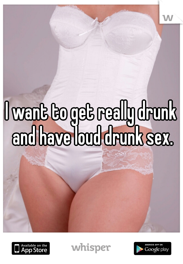 I want to get really drunk and have loud drunk sex.