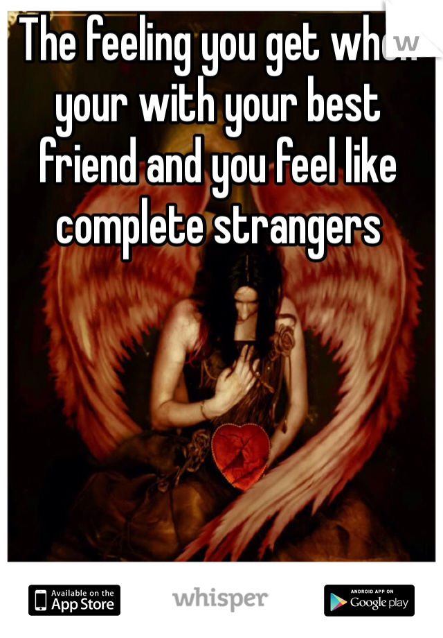 The feeling you get when your with your best friend and you feel like complete strangers