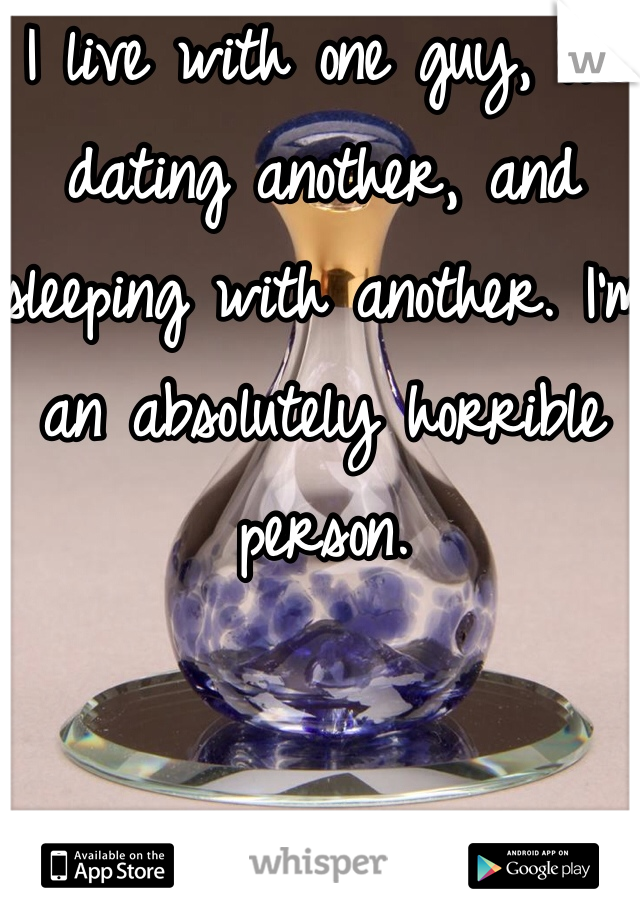 I live with one guy, I'm dating another, and sleeping with another. I'm an absolutely horrible person.