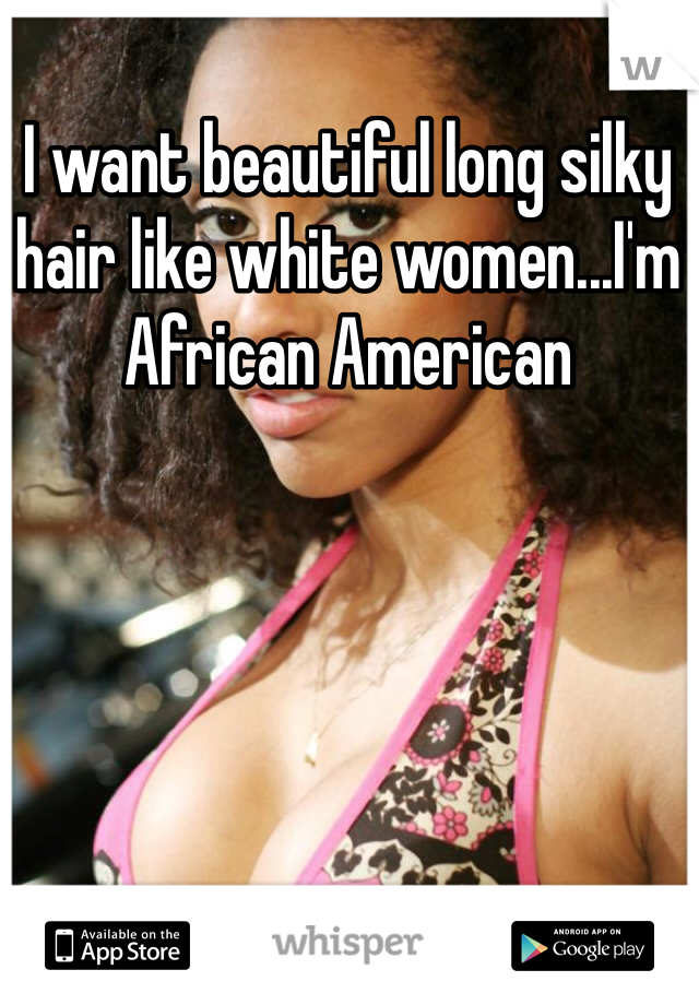 I want beautiful long silky hair like white women...I'm African American