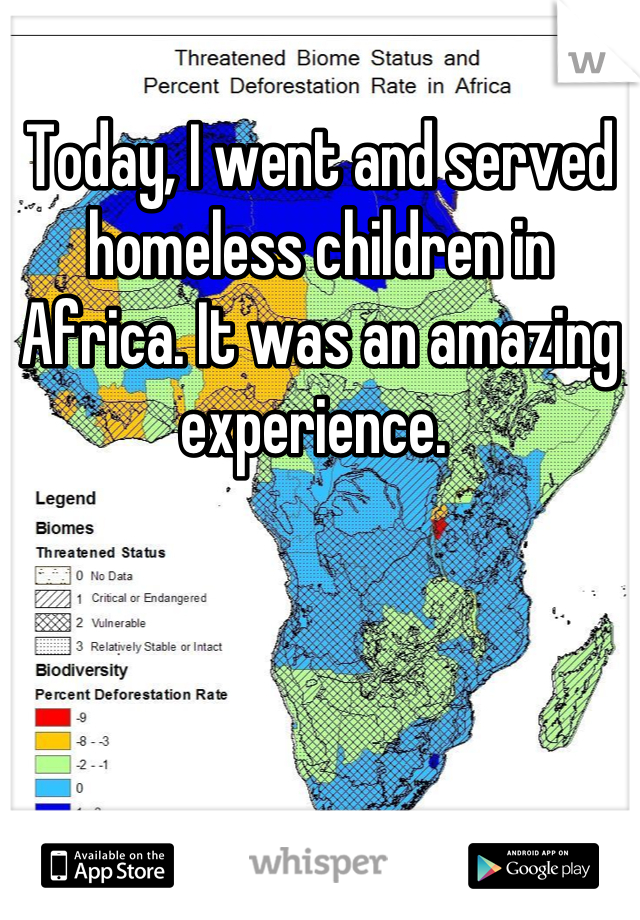 Today, I went and served homeless children in Africa. It was an amazing experience.