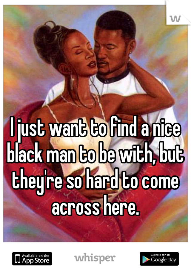 I just want to find a nice black man to be with, but they're so hard to come across here.