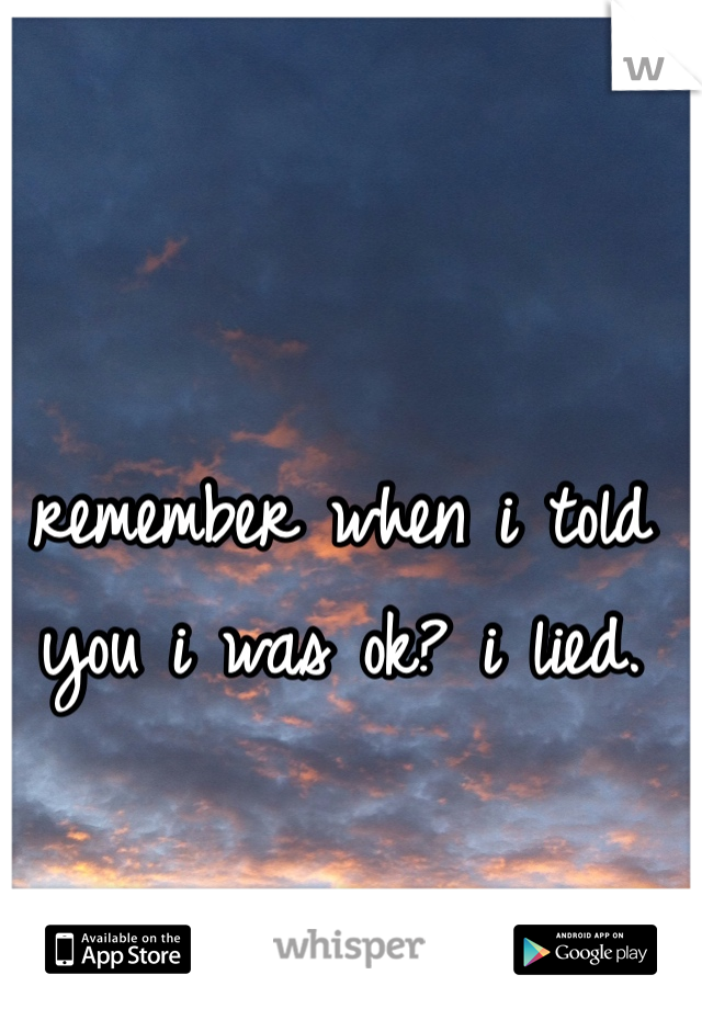 remember when i told you i was ok? i lied.