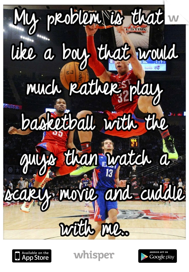 My problem is that I like a boy that would much rather play basketball with the guys than watch a scary movie and cuddle with me..