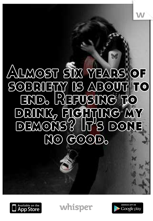 Almost six years of sobriety is about to end. Refusing to drink, fighting my demons? It's done no good.