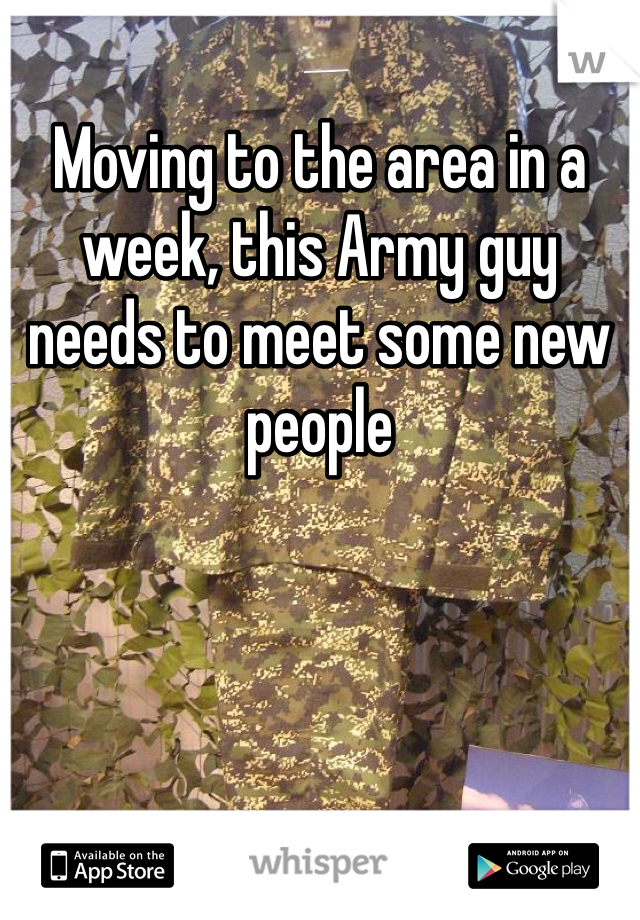 Moving to the area in a week, this Army guy needs to meet some new people