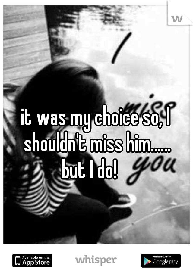it was my choice so, I shouldn't miss him...... but I do!
