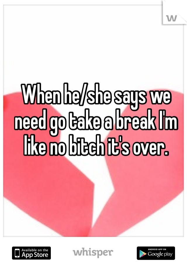 When he/she says we need go take a break I'm like no bitch it's over.