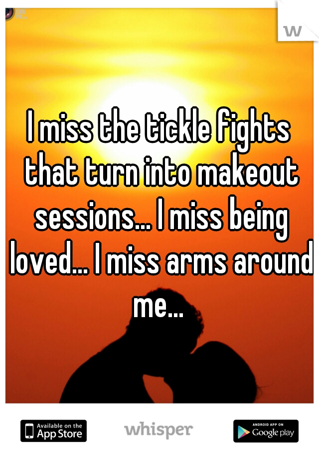 I miss the tickle fights that turn into makeout sessions... I miss being loved... I miss arms around me...