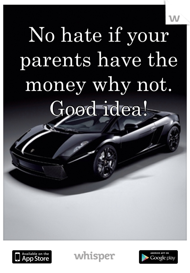 No hate if your parents have the money why not. Good idea!