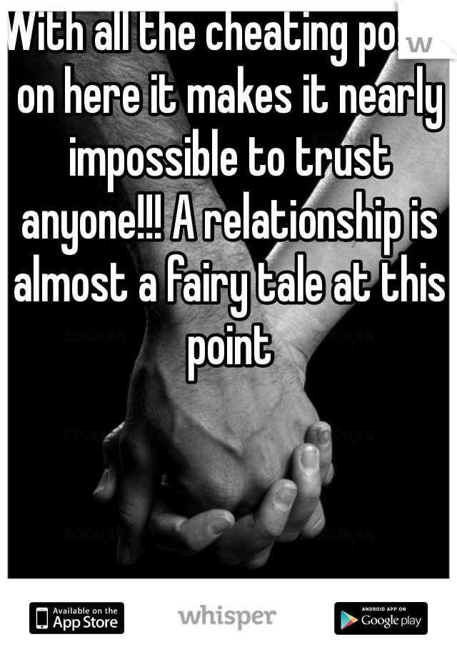 With all the cheating posts on here it makes it nearly impossible to trust anyone!!! A relationship is almost a fairy tale at this point