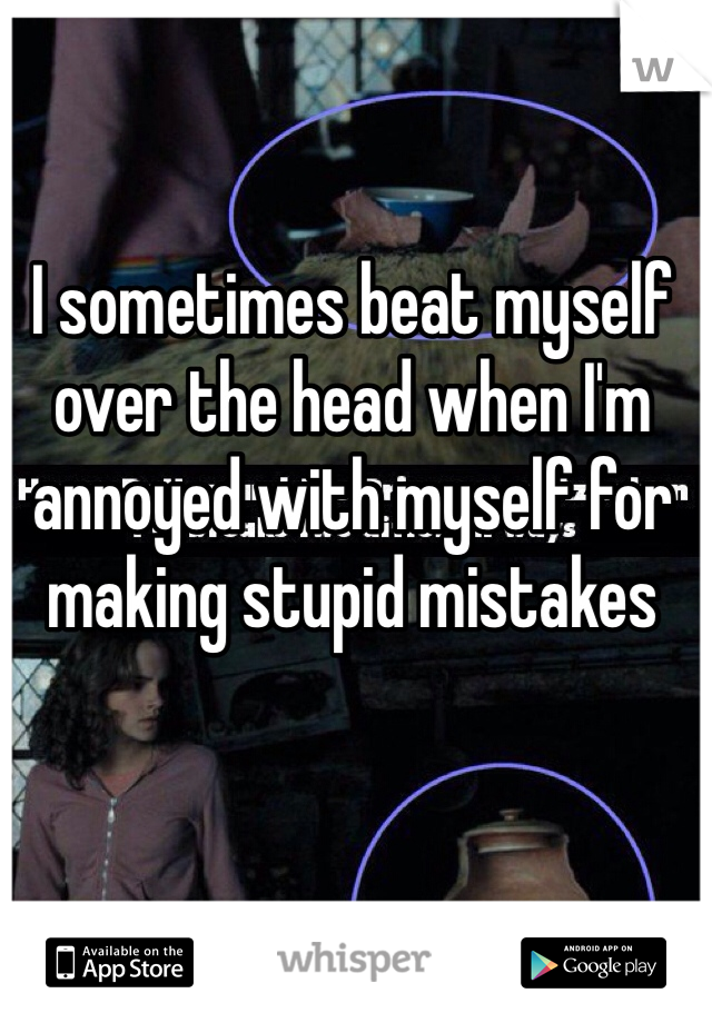 I sometimes beat myself over the head when I'm annoyed with myself for making stupid mistakes