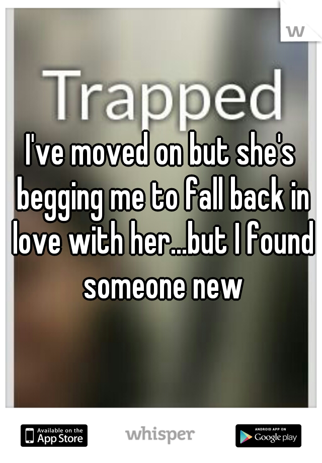 I've moved on but she's begging me to fall back in love with her...but I found someone new