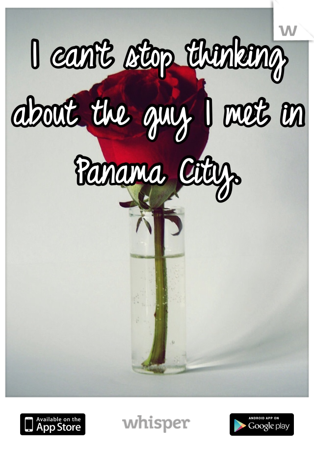 I can't stop thinking about the guy I met in Panama City.