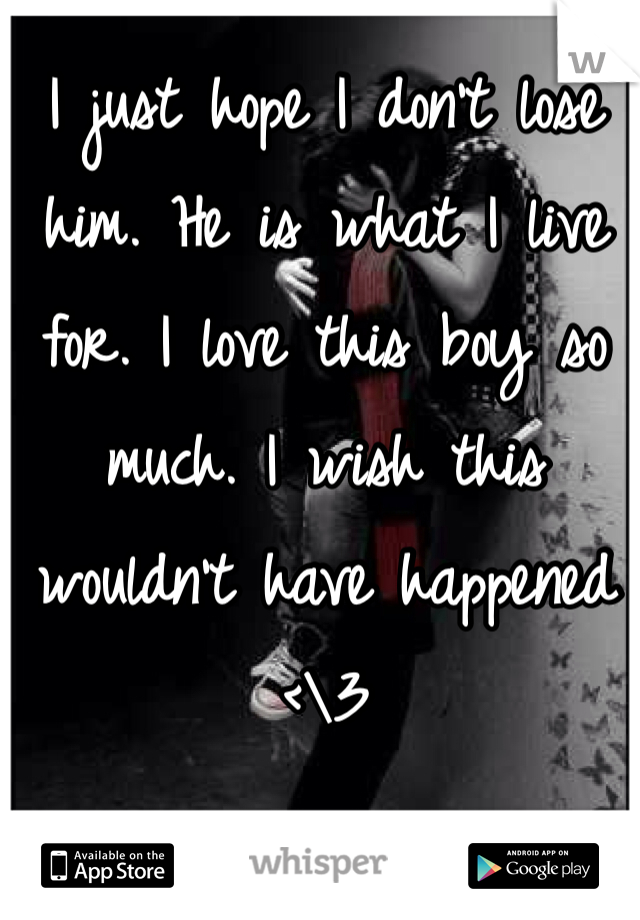 I just hope I don't lose him. He is what I live for. I love this boy so much. I wish this wouldn't have happened <\3