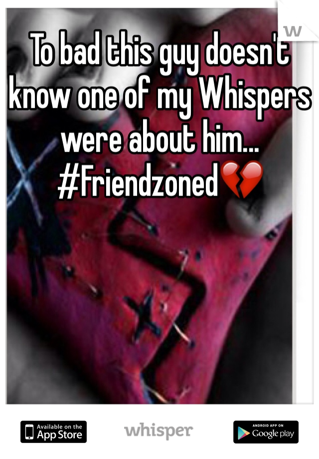 To bad this guy doesn't know one of my Whispers were about him... #Friendzoned💔
