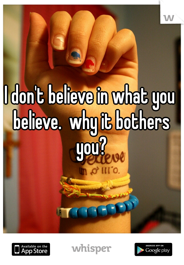 I don't believe in what you believe.  why it bothers you?