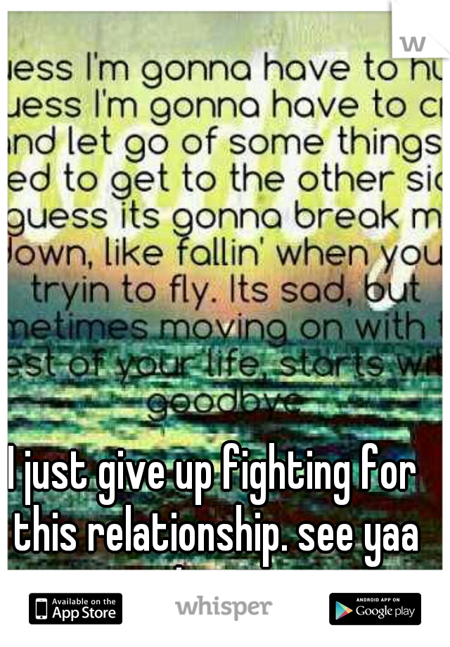 I just give up fighting for this relationship. see yaa loser