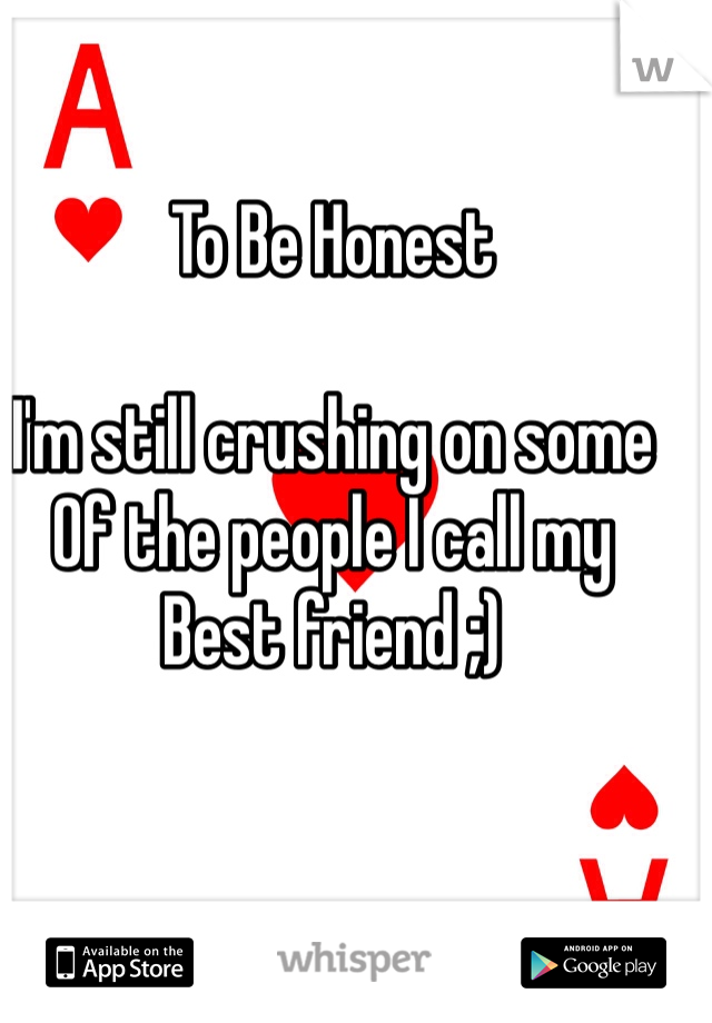 To Be Honest  I'm still crushing on some Of the people I call my Best friend ;)