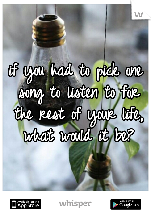 if you had to pick one song to listen to for the rest of your life, what would it be?