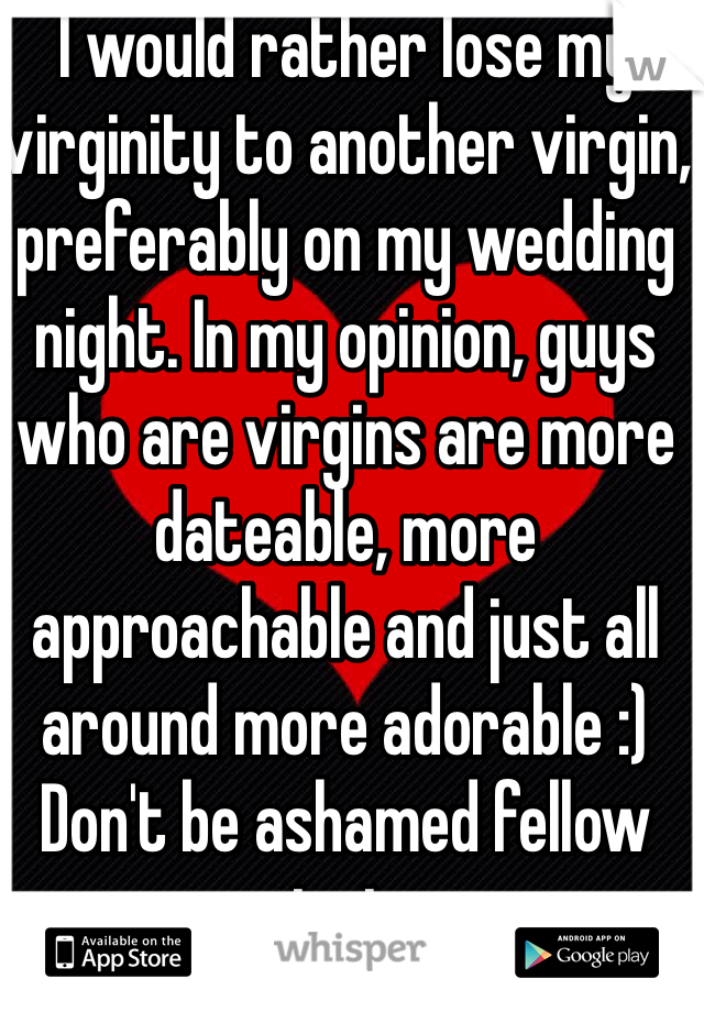 I would rather lose my virginity to another virgin, preferably on my wedding night. In my opinion, guys who are virgins are more dateable, more approachable and just all around more adorable :) Don't be ashamed fellow virgins
