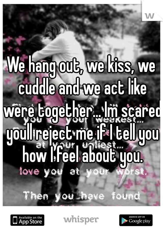We hang out, we kiss, we cuddle and we act like were together... Im scared youll reject me if I tell you how I feel about you.