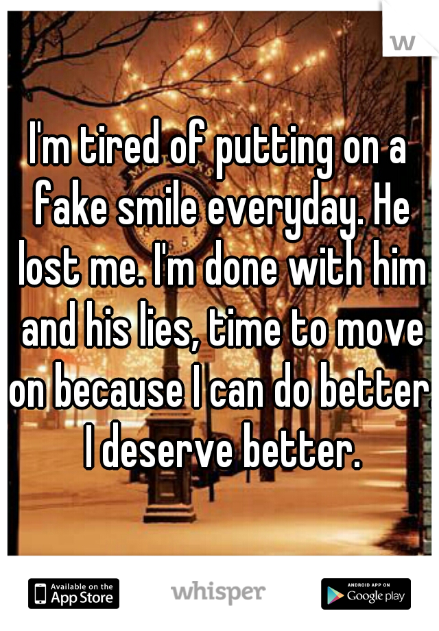 I'm tired of putting on a fake smile everyday. He lost me. I'm done with him and his lies, time to move on because I can do better.  I deserve better.