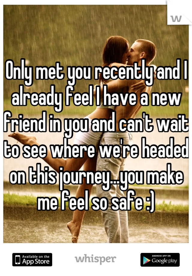 Only met you recently and I already feel I have a new friend in you and can't wait to see where we're headed on this journey...you make me feel so safe :)