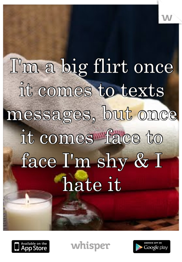I'm a big flirt once it comes to texts messages, but once it comes  face to face I'm shy & I hate it