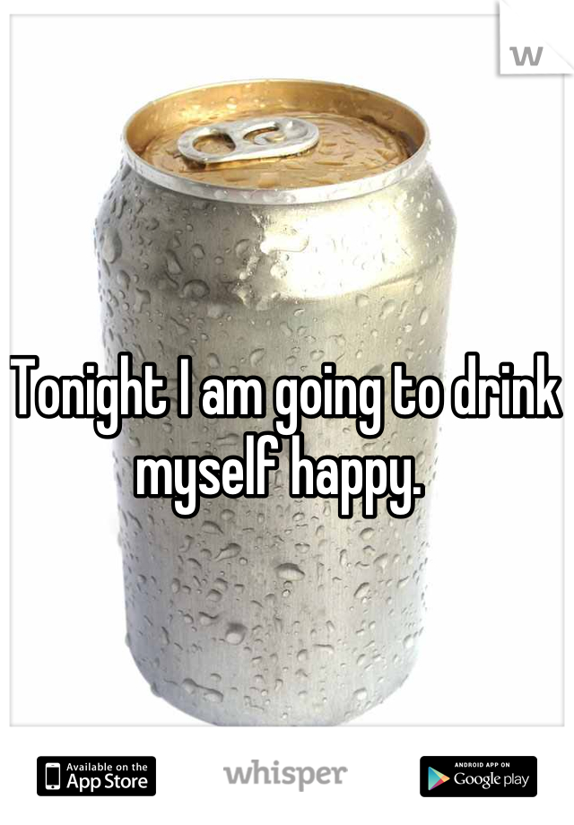 Tonight I am going to drink myself happy.