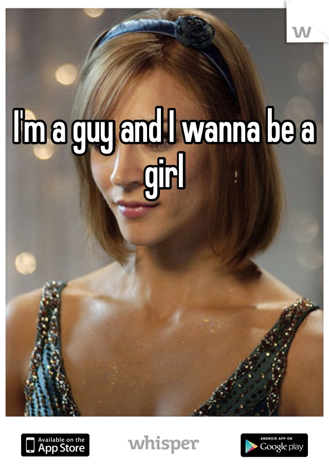 I'm a guy and I wanna be a girl