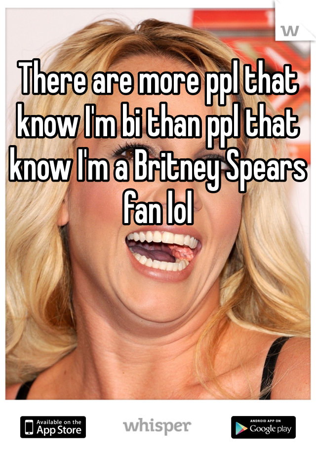 There are more ppl that know I'm bi than ppl that know I'm a Britney Spears fan lol