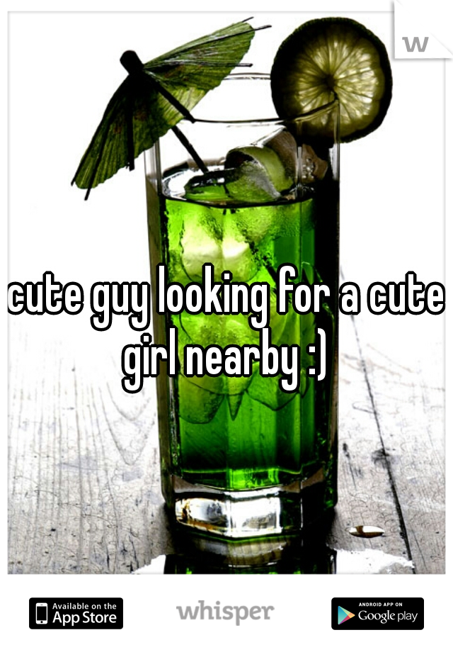 cute guy looking for a cute girl nearby :)