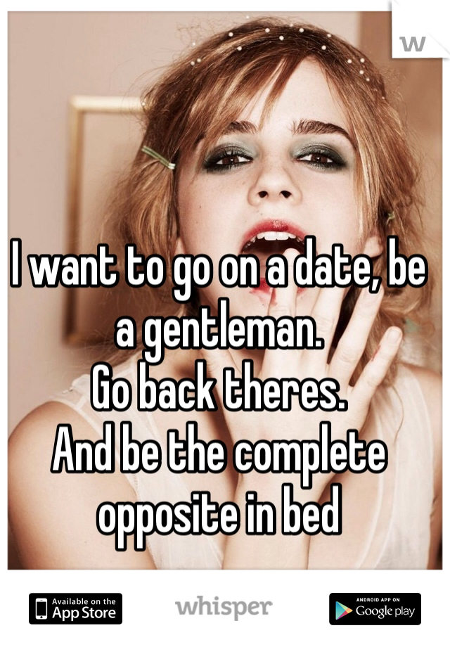 I want to go on a date, be a gentleman.  Go back theres. And be the complete opposite in bed