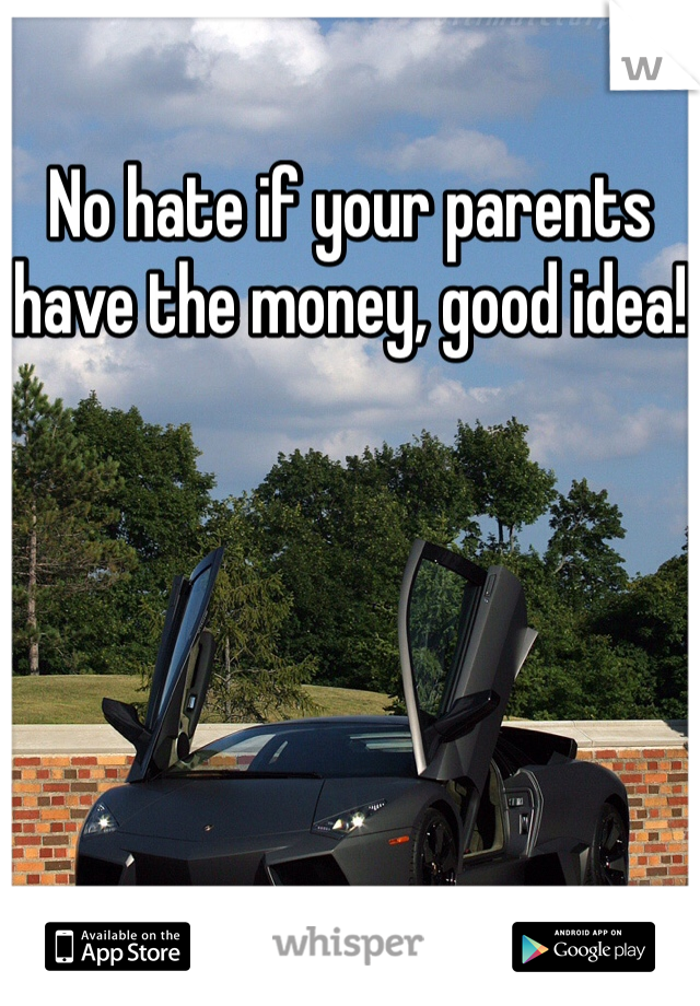 No hate if your parents have the money, good idea!