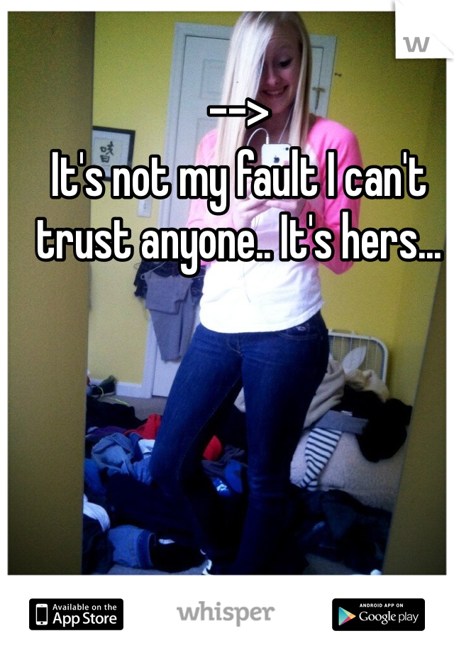 --> It's not my fault I can't trust anyone.. It's hers...